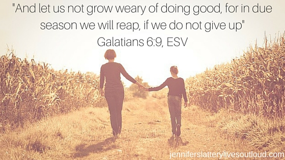 -And let us not grow weary of doing good, for in due season we will reap, if we do not give up-Galatians 6-9, ESV