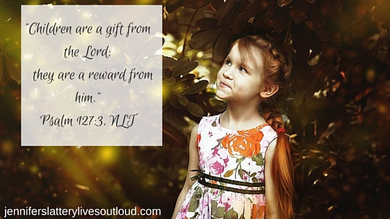 -Children are a gift from the Lord; they are a reward from him.-Psalm 127-3, NLT