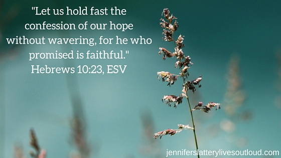 -Let us hold fast the confession of our hope without wavering, for he who promised is faithful.-Hebrews 10-23, E