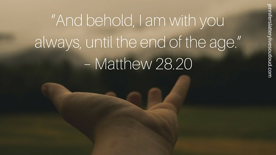 """""""And behold, I am with you always, until the end of the age."""" – Matthew 28.20"""