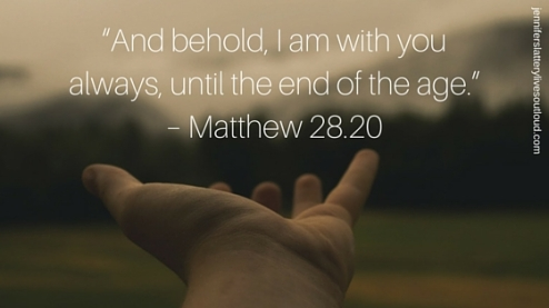 """And behold, I am with you always, until the end of the age."" – Matthew 28.20"